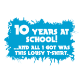 A109 - 10 Years at School!...and all I got was this lousy T-Shirt.